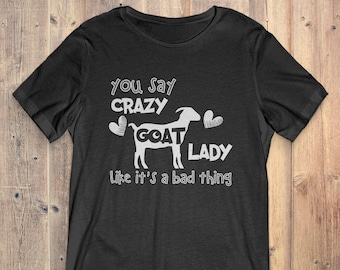 Goat T-Shirt Gift: You Say Crazy Goat Lady Like It's A Bad Thing