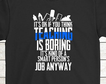 c1cc268d4 Buy 2+ Get 30% OFF Teacher Birthday T-Shirt Funny Tee: It's Ok If You Think  Teaching Is Boring It's Kind Of A Smart Person's Job Anyway