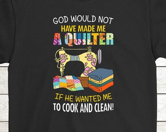 93d41e055 Buy 2+ Get 30% OFF Quilting Birthday T-Shirt Funny Tee: God Would Not Have  Made Me A Quilter If He Wanted Me To Cook And Clean