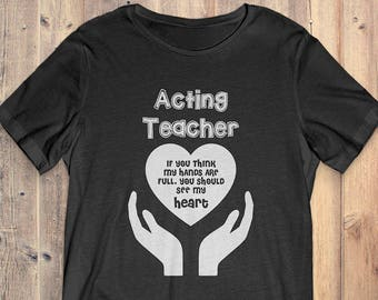 Art Teacher T-Shirt Gift: Acting Teacher If You Think My Hands Are Full You Should See My Heart