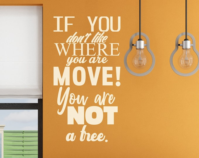 If you dont like where you are, move! You are not a tree, Motivational Vinyl Decal, Inspiring Sticker, Collection for wall decor