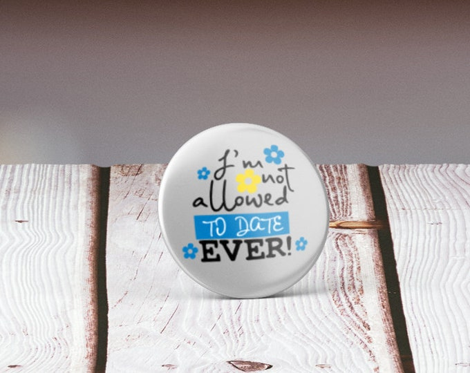 I am not allowed to date, ever! - 32mm Badge, Several options - Handmade in durable materials with professional finish - Funny, Fun Gift