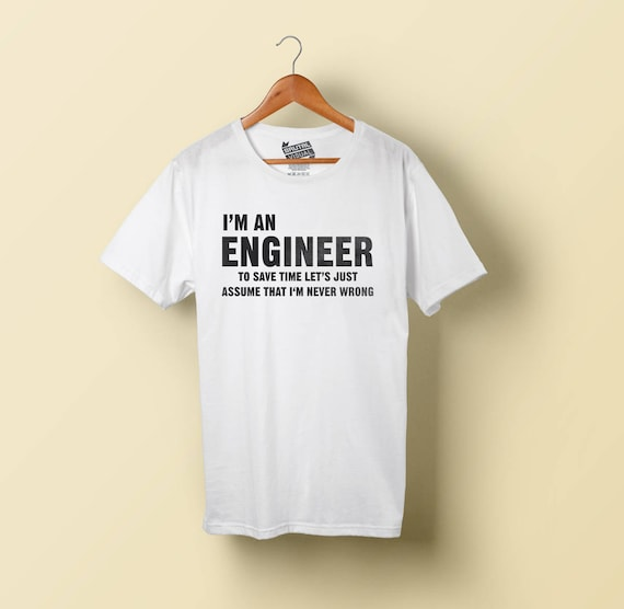 I am an Engineer - I am NEVER wrong!! Funny Tshirt with multiple variations for Engineers