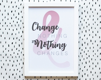 Change Nothing & Nothing Changes - A4 Print