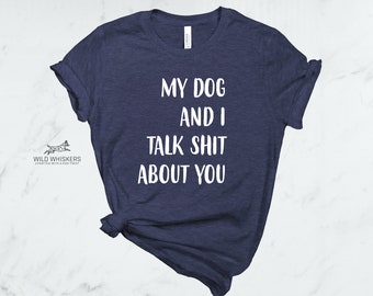 827ce95660 Women's My Dog And I Talk Shit About You T-Shirt, Dog Lover Shirt, Funny  Dog Shirt, Dog Shirt For Woman, Mother Day Dog Mom Gifts