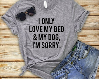 I Only Love My Bed & My Dog I'm Sorry, Fur Mama Shirt, Dog Mom, Dog Lover Gift, Dog Mom Shirt, Dog Shirt, Dog Mama, Mum, Dog Lover Shirt