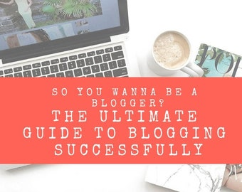 So You Wanna Be A Blogger? The Ultimate Guide to Blogging Successfully -- eBOOK DIGITAL DOWNLOAD