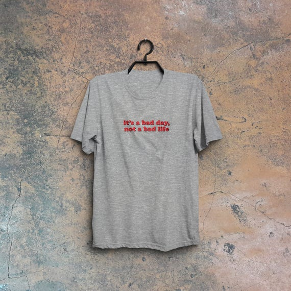 It's a bad day, not a bad life, statement t shirt, bad day shirt