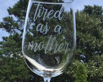 Tired as a Mother Etched Wine Glass