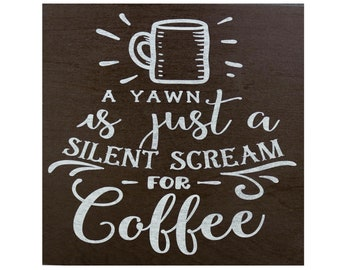 A Yawn is just a Silent Scream for Coffee Custom Made Wood Sign