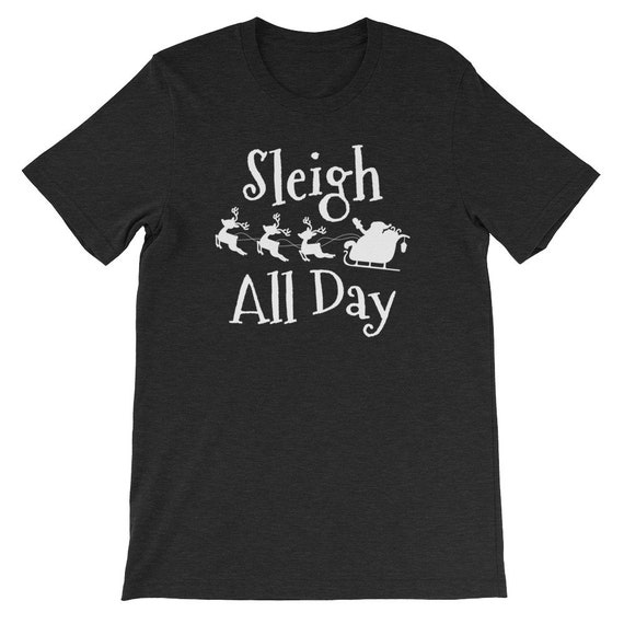 Sleigh All Day Christmas Winter Santa Clause Reindeer Uni Sex T Shirt 1