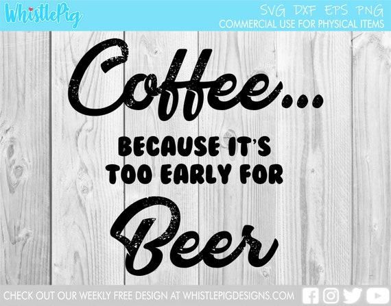 Coffee Because It S Too Early For Beer Pdf Png Svg Cricut Etsy