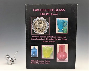 Opalescent Glass From A-Z - Revised Edition of William Heacock's Encyclopedia of Victorian Pattern Glass