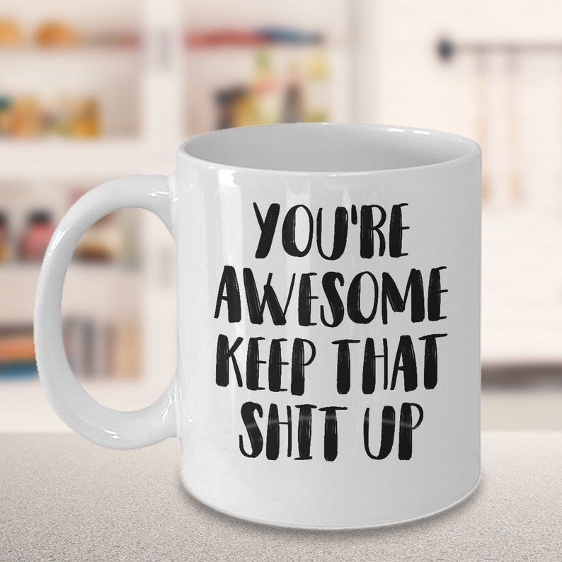 Youre Awesome Keep That Shit Up Funny Coffee Mug Gift