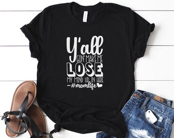 Y'all Gonna Make Me Lose My Mind Shirt ,Funny Mom Shirt, Mother Birthday Gift , funny t-shirt,Mothers tee, Wife Shirt Shirt,Mothers day Life