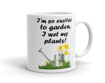 I Wet My Plants Gardening Mug. Excited to Garden Funny Gardener Horticulture Humor Flower Vegetable Saying Pun Gift Incontinence