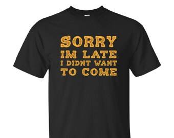 Sorry I'm Late I Didn't Want To Come Shirt, Gildan, Next Level, Hoodies, Long Sleeve, Gift For Him, Gift For Her, Funny Saying Shirt