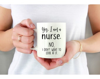Yes I Am A Nurse No Dont Want To Look At It Gift Nursing Mug For Gifts Nurses Custom