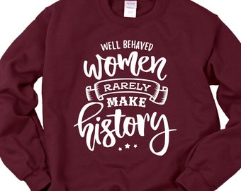 4879b2ecf45a Well Behaved Women Rarely Make History Feminist Sweatshirts for Girl Power  and Women s Day Marches and Protests Or Cute Empowering Shirts