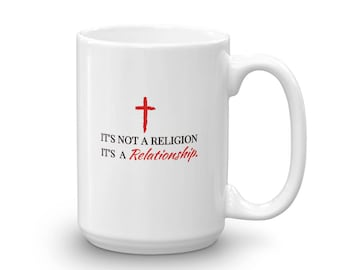 It's Not A Religion, It's a Relationship 11 and 15 oz Mug made in the USA