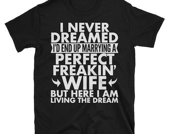fcb46dddf0e3 I Never Dreamed I'd End Up Marrying A Perfect Freakin' Wife Funny Gift For  Husband Birthday Christmas Unisex short sleeve t-shirt