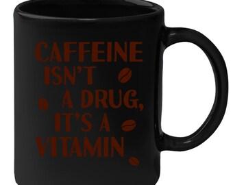 Caffeine Isn't A Drug It's A Vitamin Gift, Christmas, Birthday Present, Black Mug