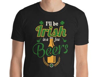 St. Patrick's Day Shirt I'll Be Irish In A Few Beers St. Paddy's Day Tshirt Green Beer Celebrate Patrick's
