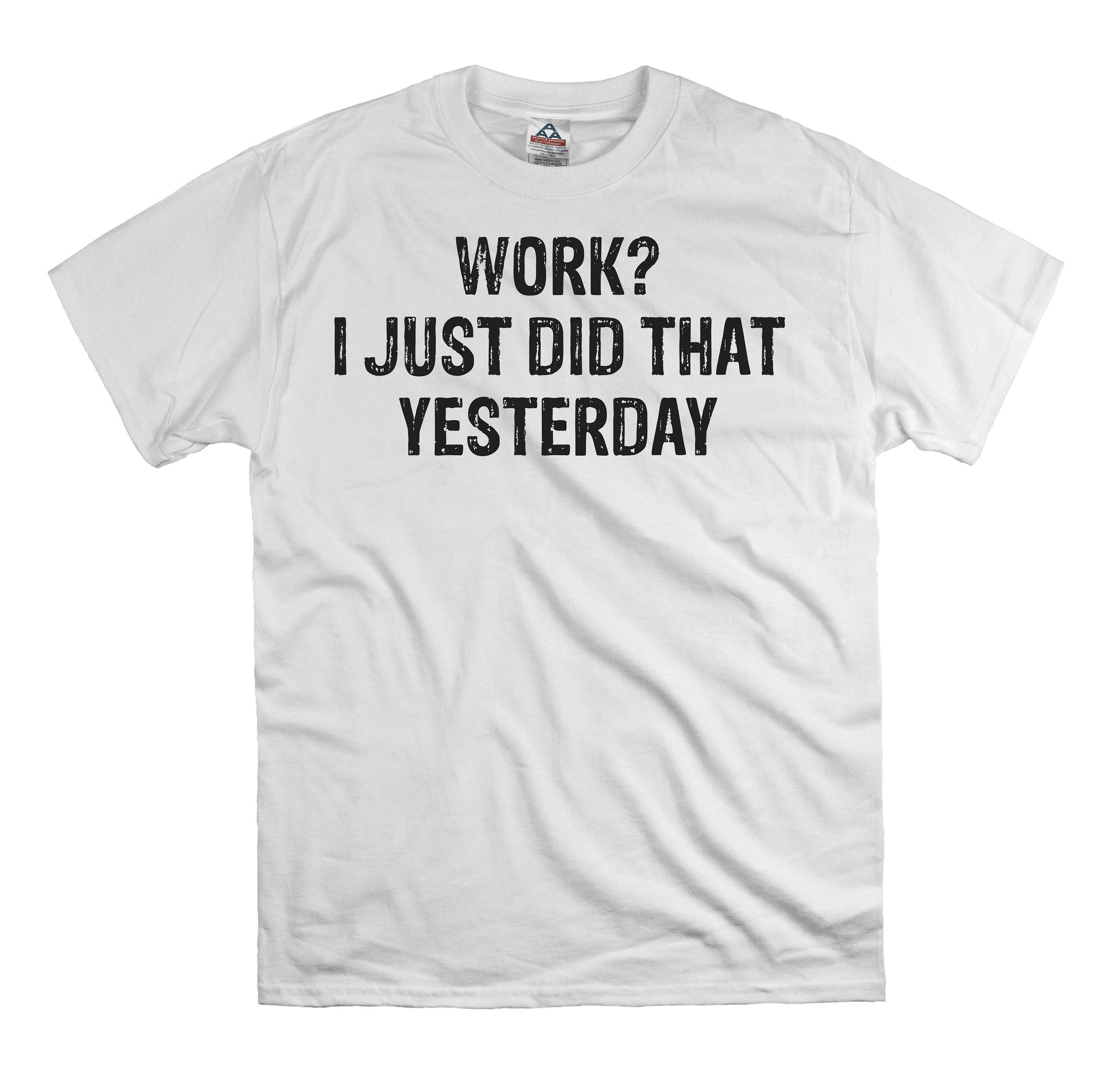 Work I Just Did That Yesterday T Shirt Tee Shirt Gift For Etsy