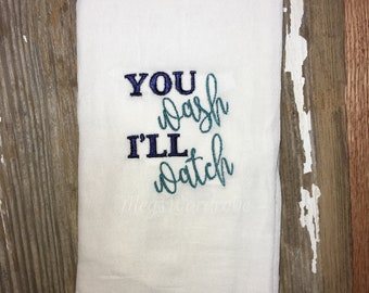 You Wash I'll Watch- Dish Towel- Flour Sack Towel- Embroidered