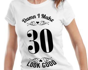 Damn I Make 30 Look Good T-shirt 30th BIRTHDAY tshirt Women New