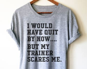 e9df7f3e I Would Have Quit By Now But My Trainer Scares Me Unisex Shirt - Gym shirt,  Workout shirt, Funny workout shirt, Booty day, Funny gym shirt