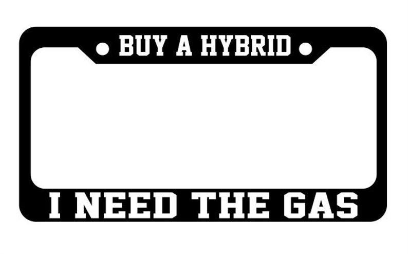 Buy a hybrid I need the gas funny joke electric vehicle License Plate Frame Holder Car Truck funny joke gift present birthday
