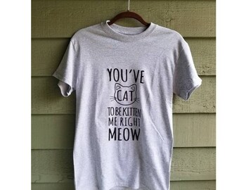 You've Cat to be Kitten Me Right Meow cat t-shirt