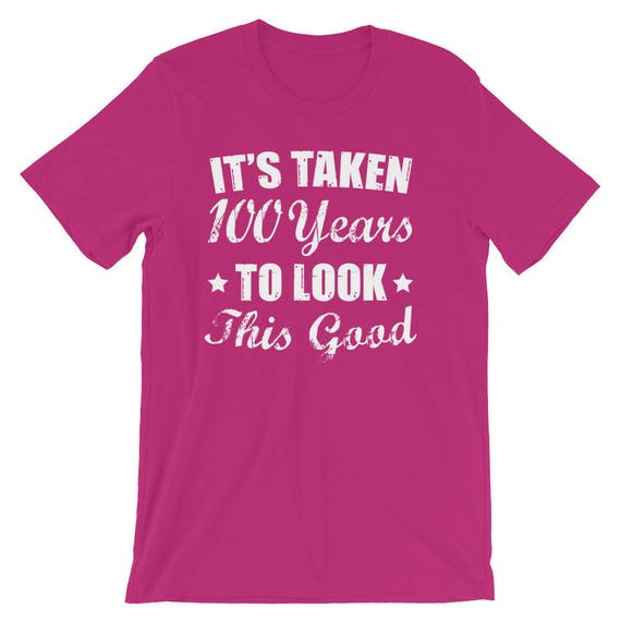 Its Taken 100 Years To Look This Good T Shirt 100th