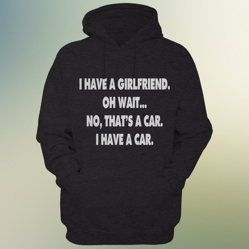 Car Guy HOODIE I Have A GIRLFRIEND Oh Wait No Thats