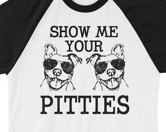Show me your PItties Funny Pitbull saying mens womnes 3/4 sleeve raglan shirt