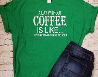 A Day Without Coffee is Like..Just Kidding, I Don't Know Custom T-Shirt