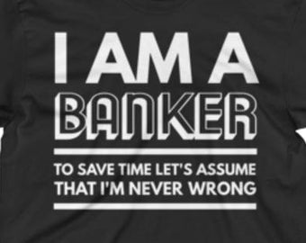Banker Shirt - Banker Gifts - Banker Tee Shirt - Banker T Shirt - I'm A Banker To Save Time Let's Assume That I'm Never Wrong
