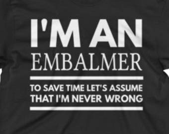 Embalmer T Shirt - Best Embalmer Tees - Embalmer Gift - Embalmer Shirts - I'm An Embalmer To Save Time Let's Assume That I'm Never Wrong