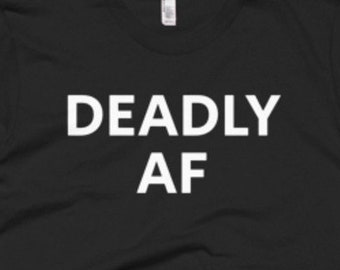 Deadly AF Shirt - Deadly Tee - Gift For Someone Who Is Deadly - Deadly T-Shirt - Deadly Shirt - Deadly Gifts - Deadly Tees
