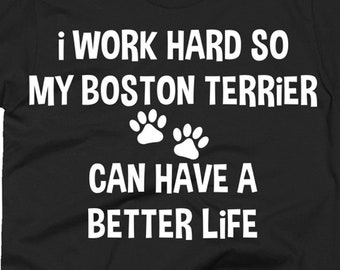 Boston Terrier Tee Shirt - Boston Terrier Gift Ideas - Boston Terrier Shirt - I Work Hard So My Boston Terrier Can Have A Better Life