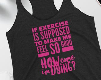 Funny Exercise Tanktop - If Exercise it Supposed to Make Me Feel So Good How Come I'm Dying - Women's Workout Racerback Tank - Sarcastic