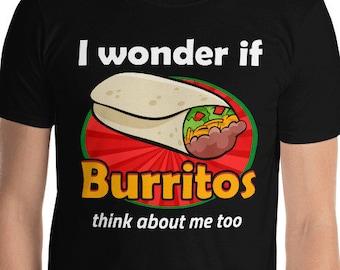 I Wonder If Burritos Think About Me Too Burrito Shirt