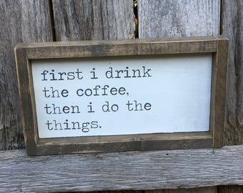 first I drink the coffee, then I do the things wood sign