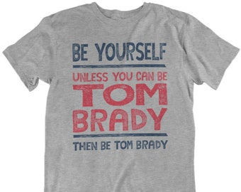 c3ff368795d70c Tom Brady Be Yourself Funny Football T-Shirt...New England Patriots  Quarterback Jersey Tee