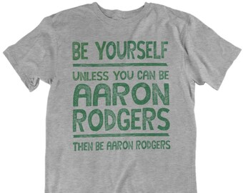 Aaron Rodgers Be Yourself Funny Football T-Shirt...Green Bay Packers  Quarterback Jersey Tee 030b66aea
