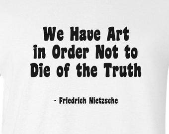 "Friedrich Nietzsche quote on T-Shirt ""We Have Art in Order Not to Die of the Truth"" German Philosopher Poet Art History Tee Intellectual"