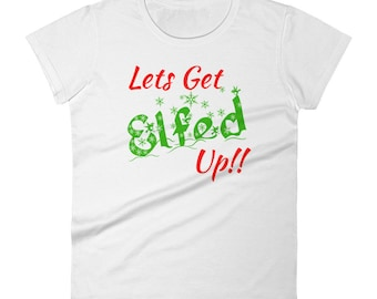 Lets Get Elfed Up Festive Christmas Women's Holiday short sleeve Funny t-shirt