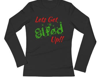 Lets Get Elfed Up Festive Christmas Ladies' Long Sleeve Funny Holiday T-Shirt