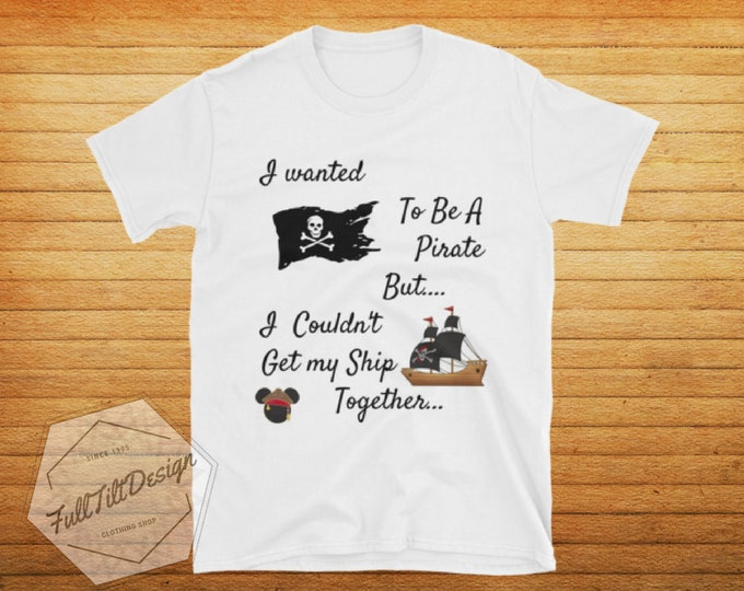 I Wanted To Be A Pirate But... I couldn't Keep My SHIP Together. Disney Pirate of the Caribbean Shirt,